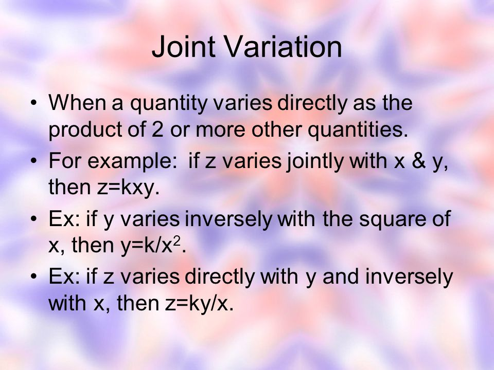Joint Variation When a quantity varies directly as the product of 2 or more other quantities.