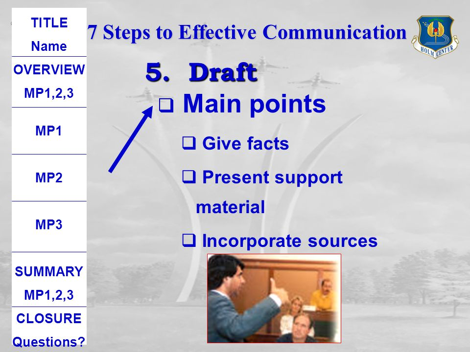 5. Draft Main points 7 Steps to Effective Communication Give facts