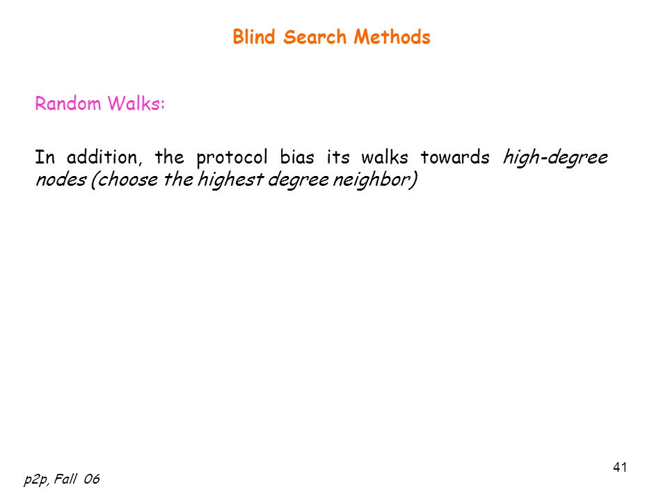 Blind Search Methods Random Walks: In addition, the protocol bias its walks towards high-degree nodes (choose the highest degree neighbor)