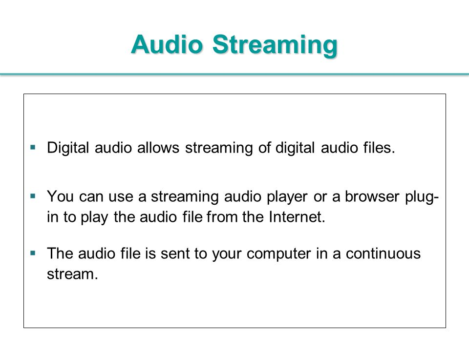 Audio Streaming Digital audio allows streaming of digital audio files.