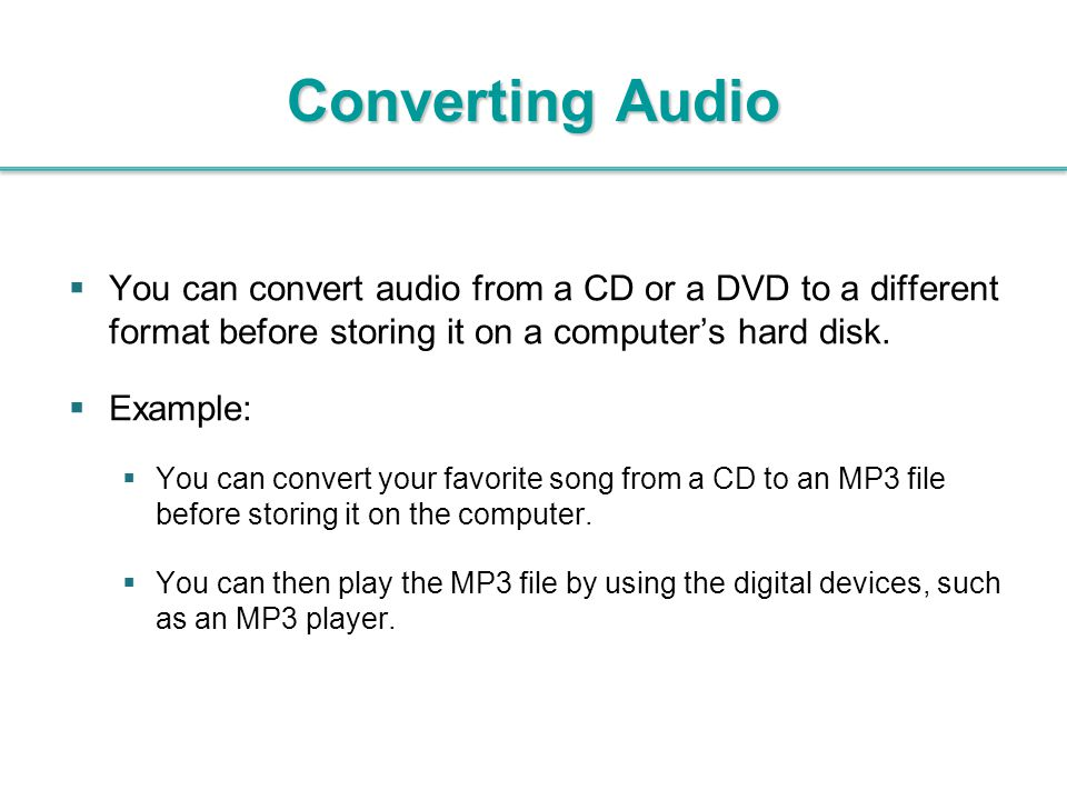 Converting Audio You can convert audio from a CD or a DVD to a different format before storing it on a computer's hard disk.