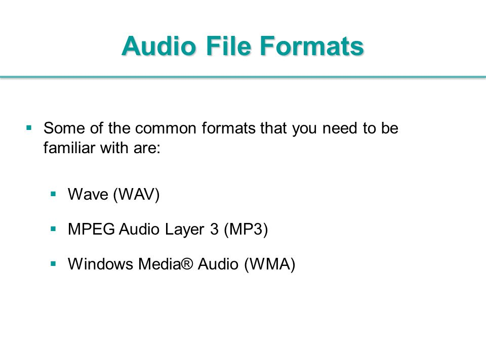 Audio File Formats Some of the common formats that you need to be familiar with are: Wave (WAV) MPEG Audio Layer 3 (MP3)