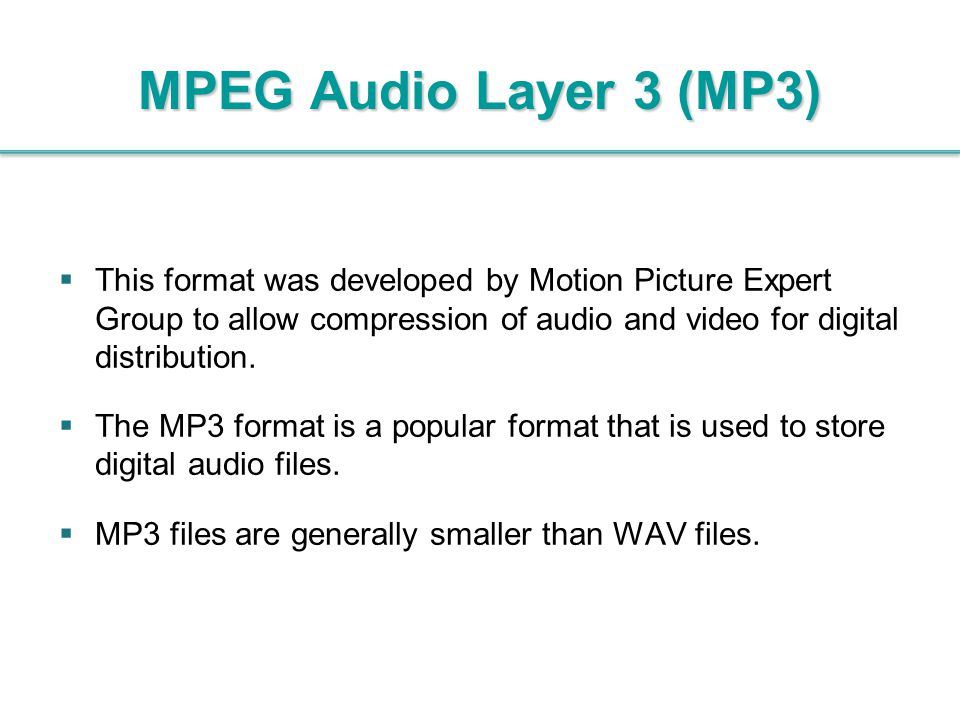 MPEG Audio Layer 3 (MP3) This format was developed by Motion Picture Expert Group to allow compression of audio and video for digital distribution.