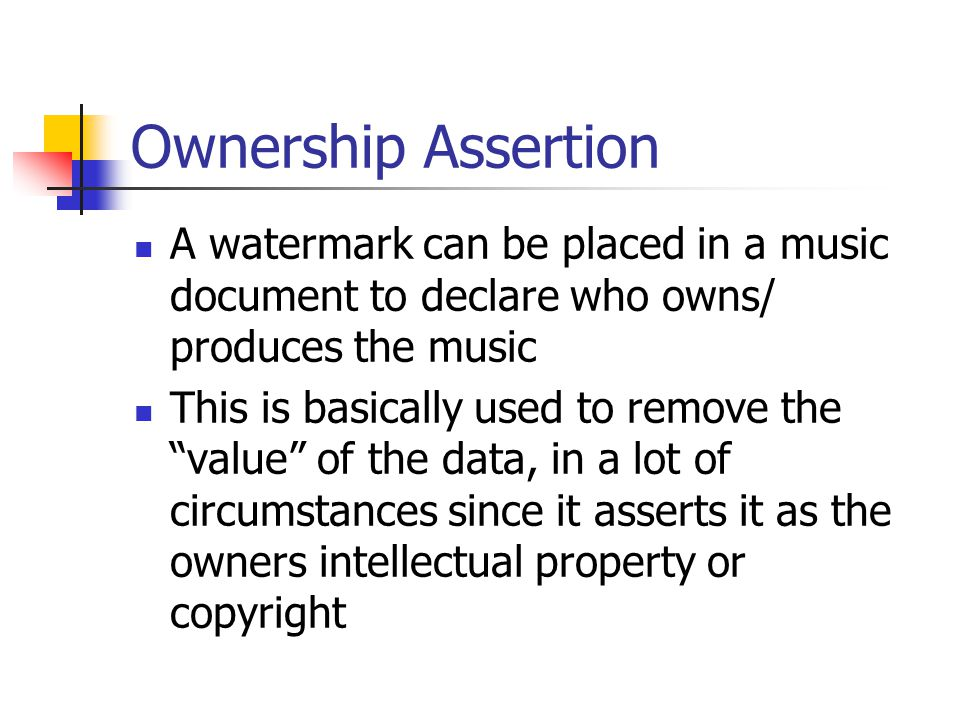 Ownership Assertion A watermark can be placed in a music document to declare who owns/ produces the music.