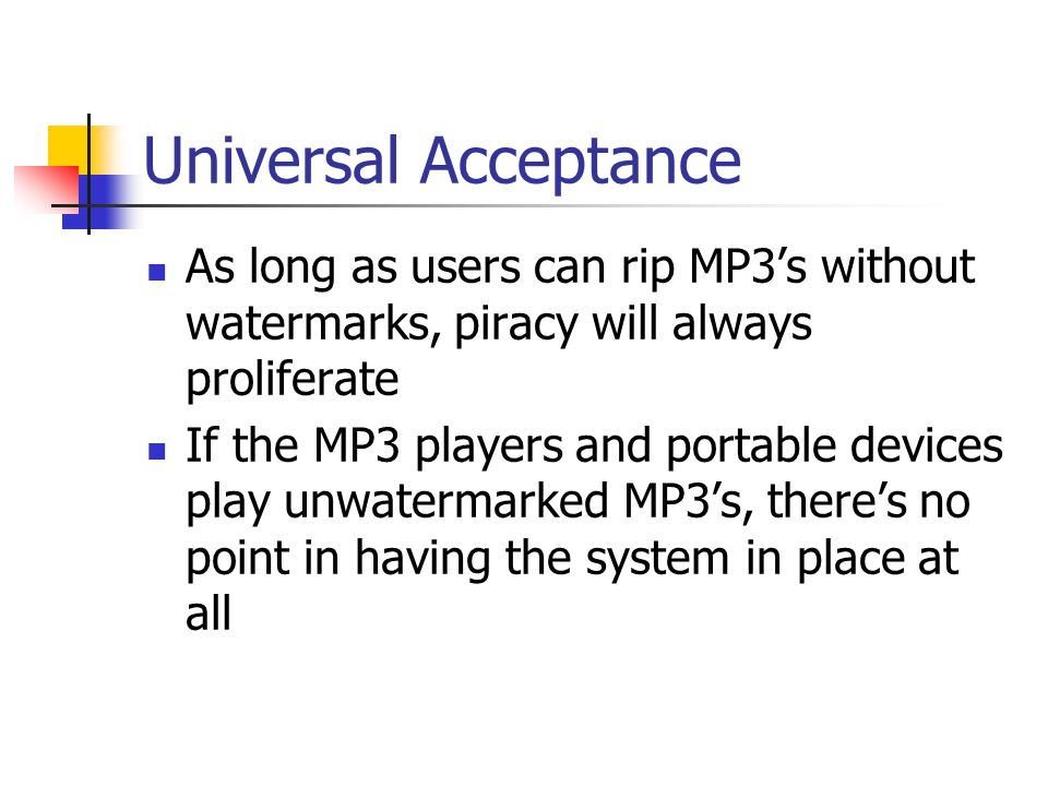 Universal Acceptance As long as users can rip MP3's without watermarks, piracy will always proliferate.