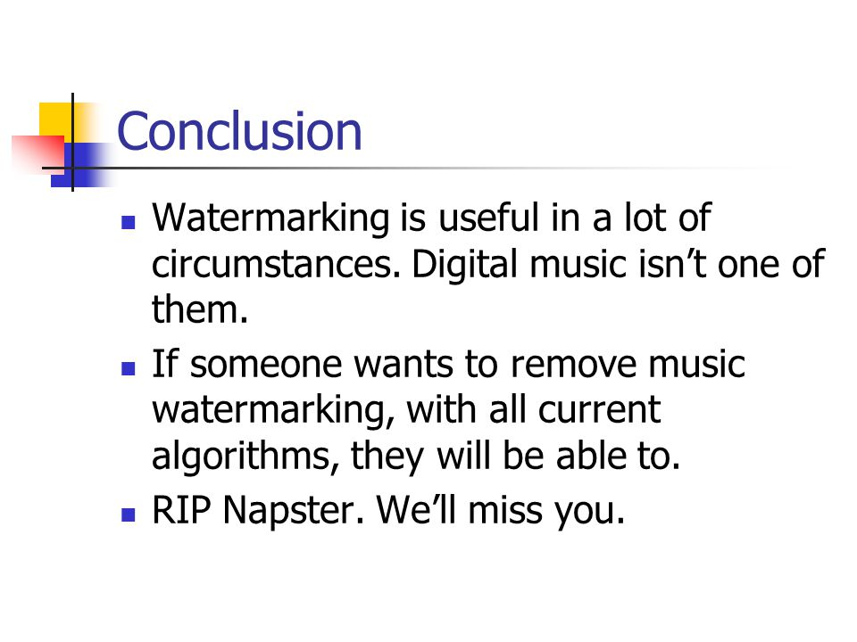 Conclusion Watermarking is useful in a lot of circumstances. Digital music isn't one of them.