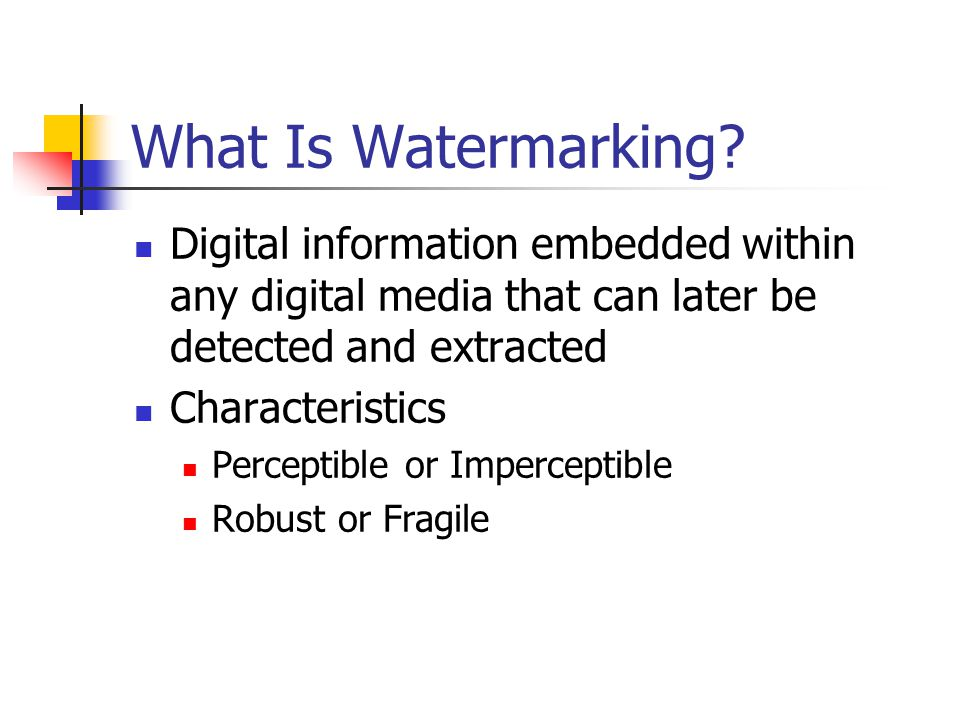 What Is Watermarking Digital information embedded within any digital media that can later be detected and extracted.