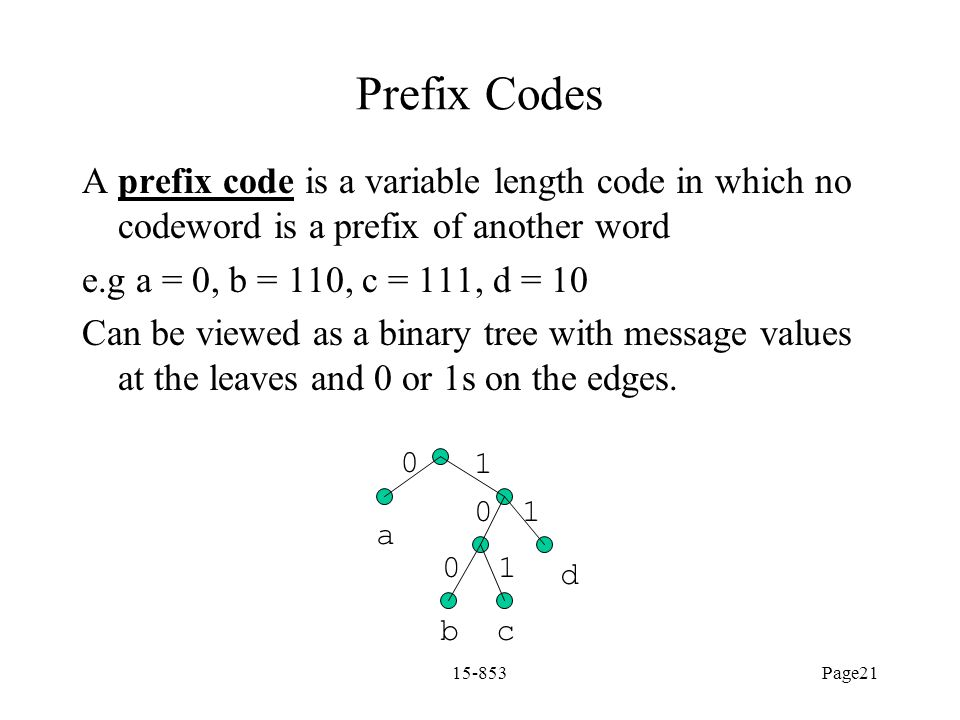 Prefix Codes A prefix code is a variable length code in which no codeword is a prefix of another word.