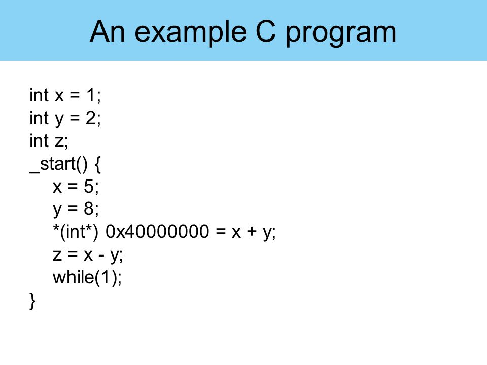 An example C program int x = 1; int y = 2; int z; _start() { x = 5;