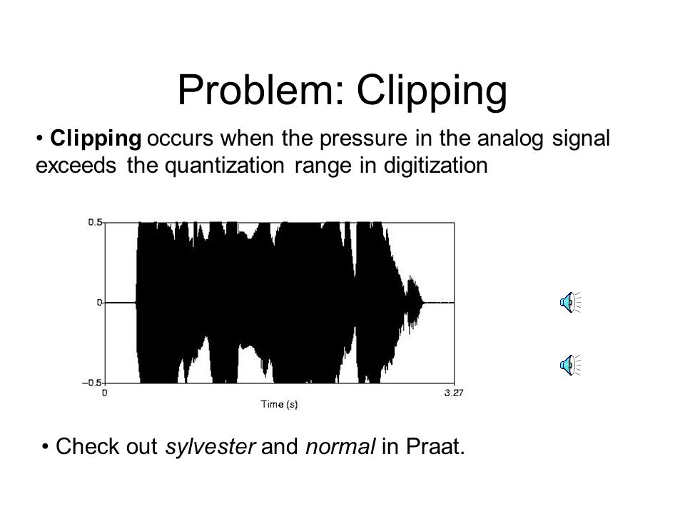 Problem: Clipping Clipping occurs when the pressure in the analog signal exceeds the quantization range in digitization.