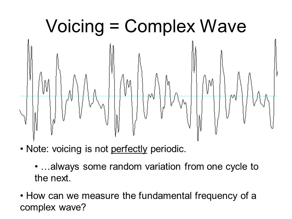 Voicing = Complex Wave Note: voicing is not perfectly periodic.