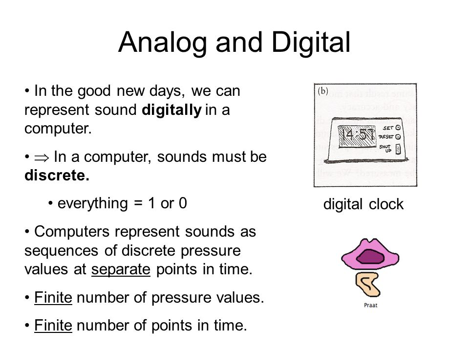 Analog and Digital In the good new days, we can represent sound digitally in a computer.  In a computer, sounds must be discrete.