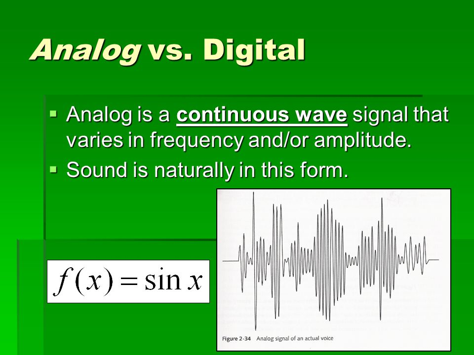 Analog vs. Digital Analog is a continuous wave signal that varies in frequency and/or amplitude.