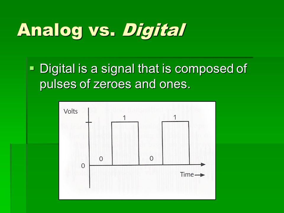 Analog vs. Digital Digital is a signal that is composed of pulses of zeroes and ones.