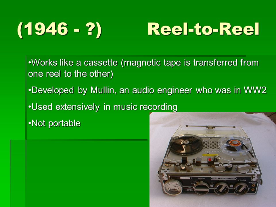 (1946 - ) Reel-to-Reel Works like a cassette (magnetic tape is transferred from one reel to the other)