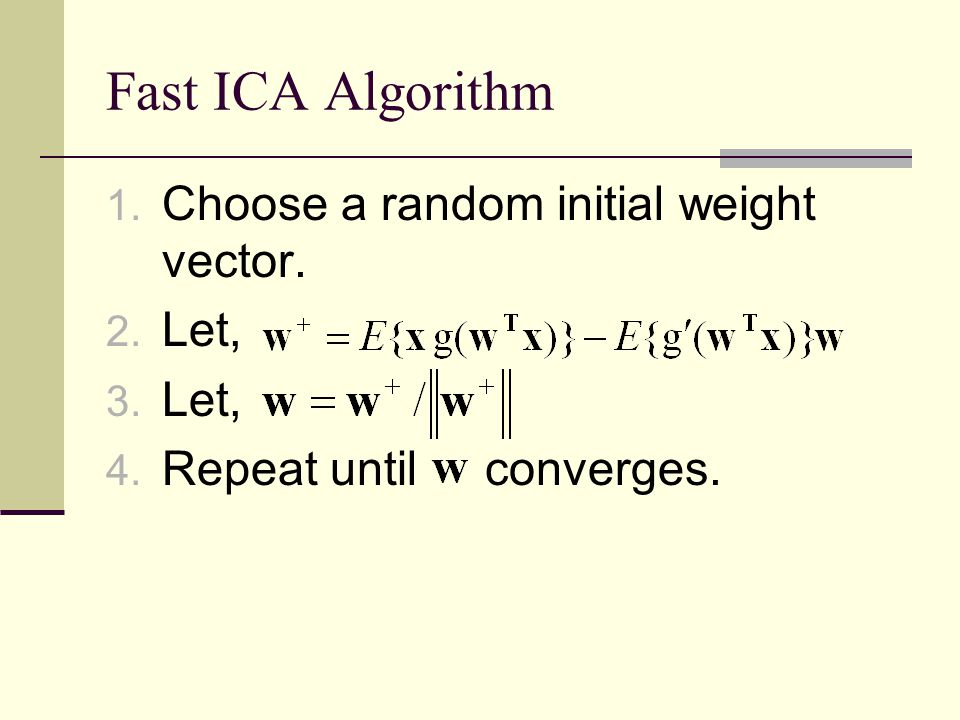 Fast ICA Algorithm Choose a random initial weight vector. Let,