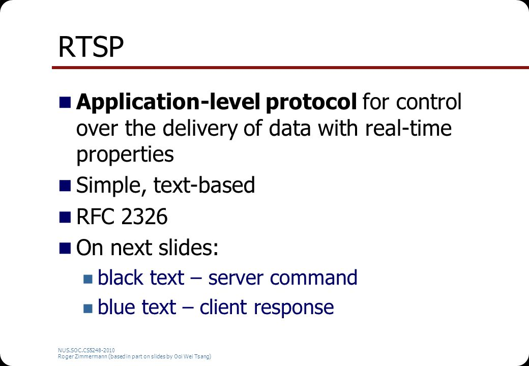 RTSP Application-level protocol for control over the delivery of data with real-time properties. Simple, text-based.