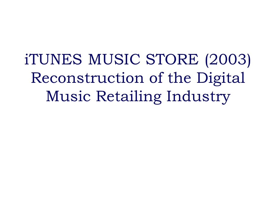 iTUNES MUSIC STORE (2003) Reconstruction of the Digital Music Retailing Industry