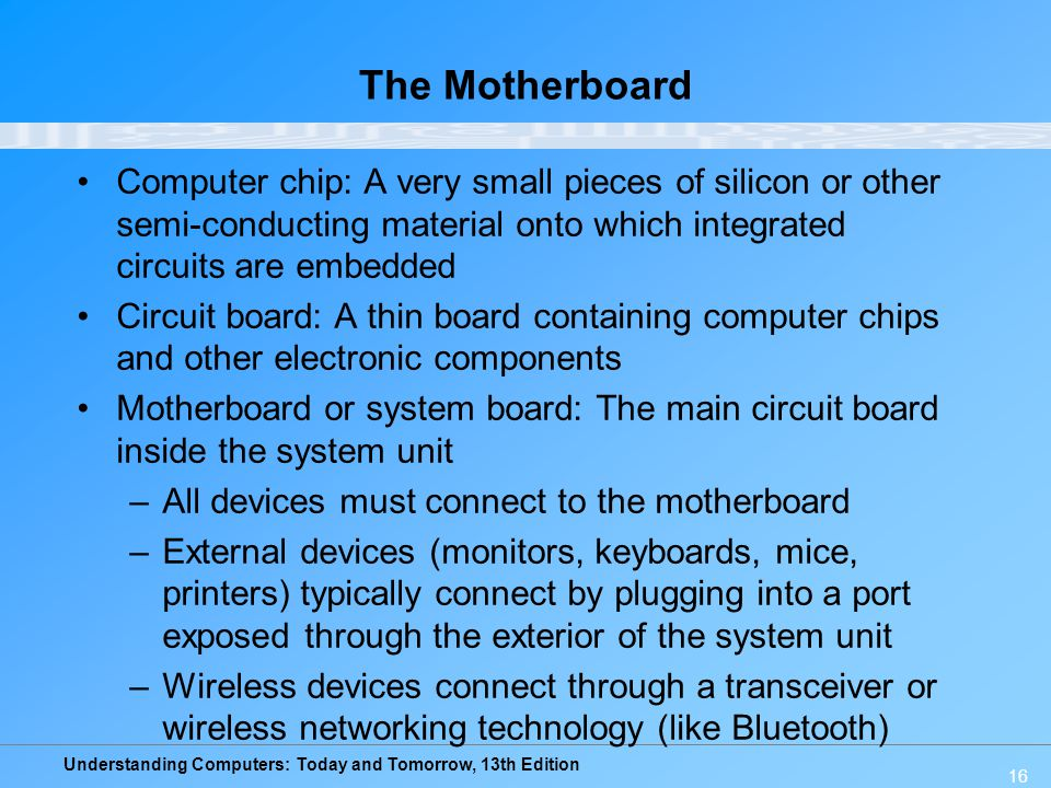 The Motherboard Computer chip: A very small pieces of silicon or other semi-conducting material onto which integrated circuits are embedded.