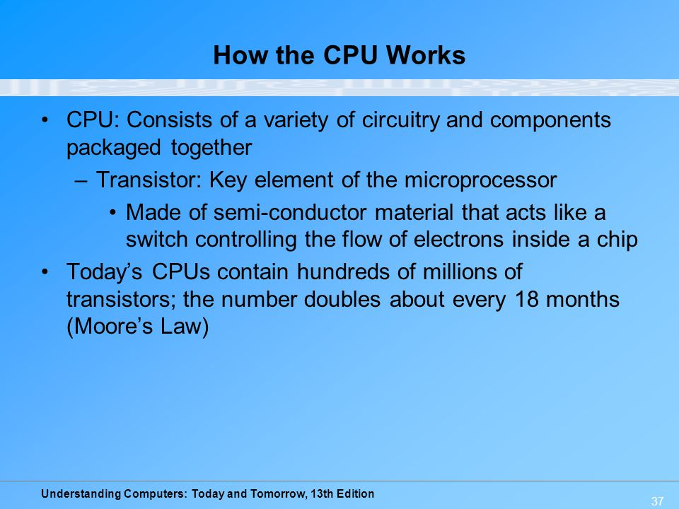 How the CPU Works CPU: Consists of a variety of circuitry and components packaged together. Transistor: Key element of the microprocessor.