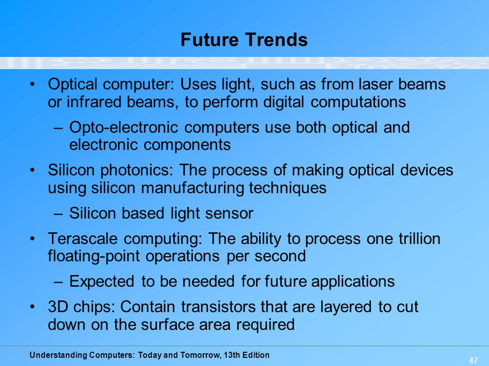 Future Trends Optical computer: Uses light, such as from laser beams or infrared beams, to perform digital computations.