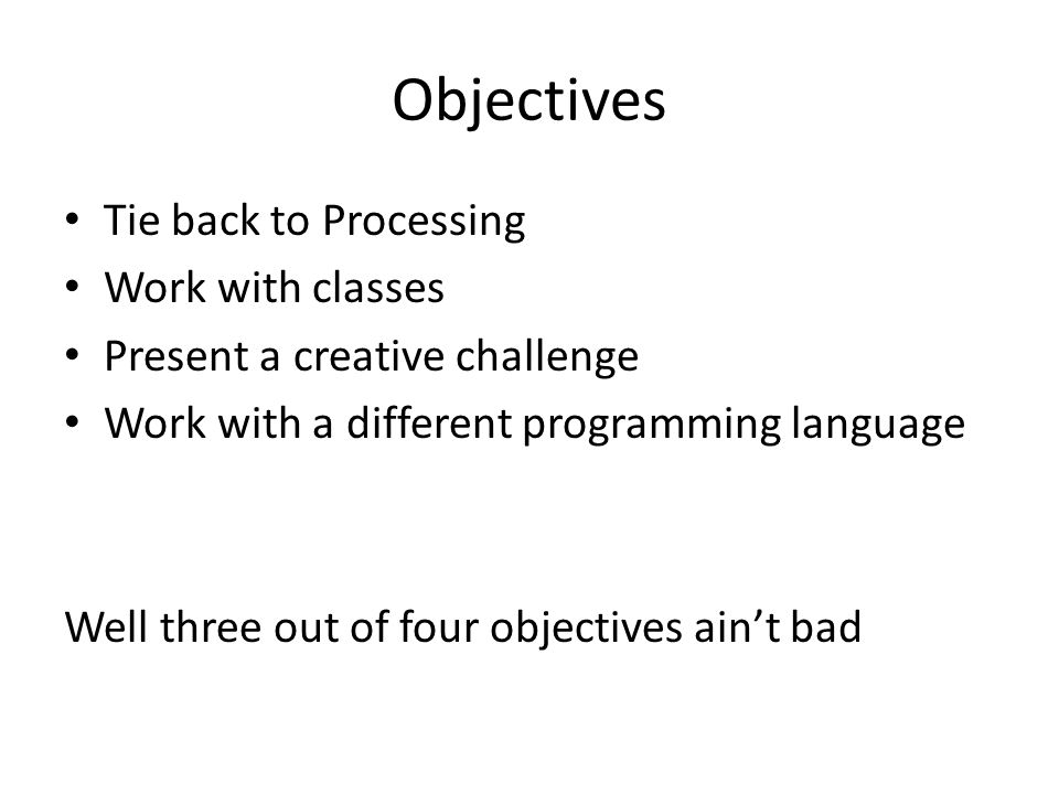 Objectives Tie back to Processing Work with classes