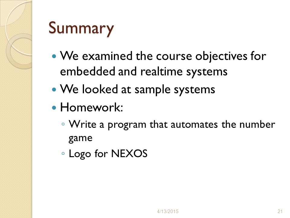 Summary We examined the course objectives for embedded and realtime systems. We looked at sample systems.