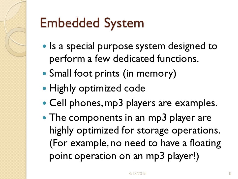 Embedded System Is a special purpose system designed to perform a few dedicated functions. Small foot prints (in memory)
