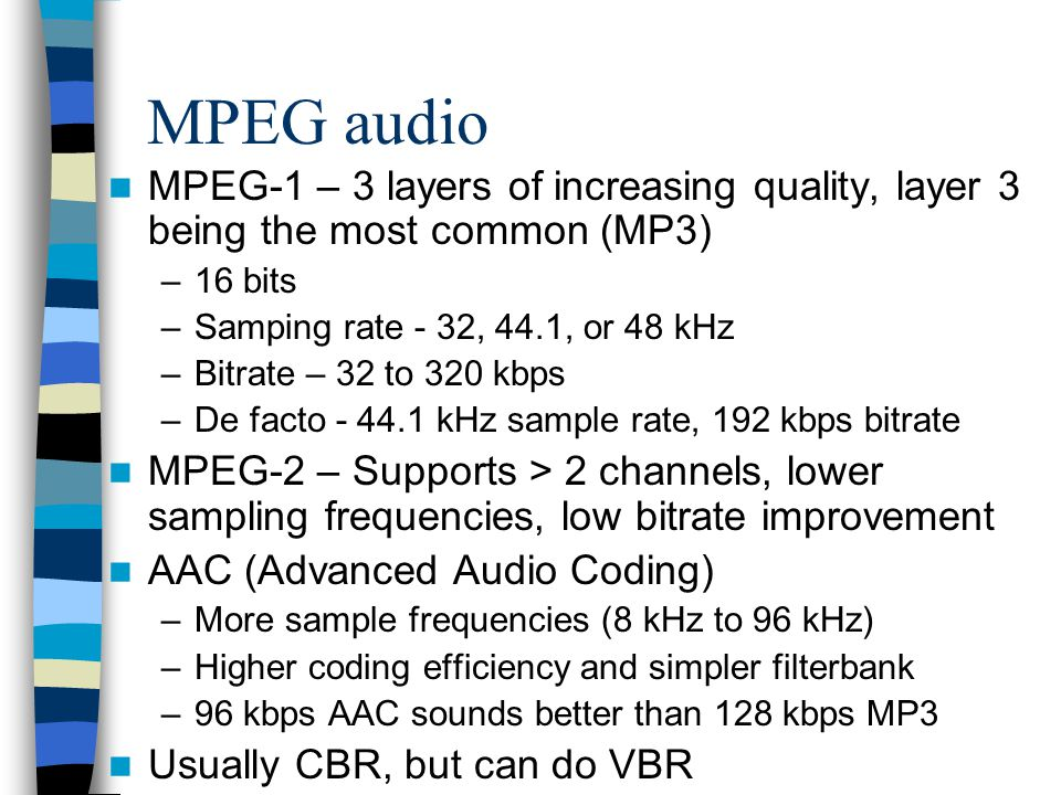 MPEG audio MPEG-1 – 3 layers of increasing quality, layer 3 being the most common (MP3) 16 bits. Samping rate - 32, 44.1, or 48 kHz.