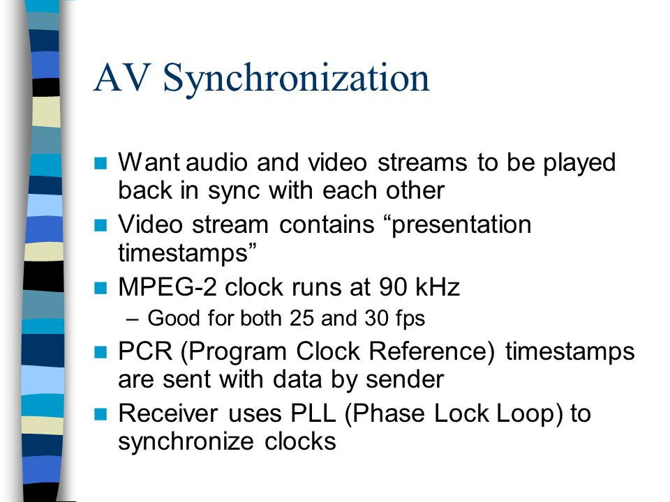 AV Synchronization Want audio and video streams to be played back in sync with each other. Video stream contains presentation timestamps