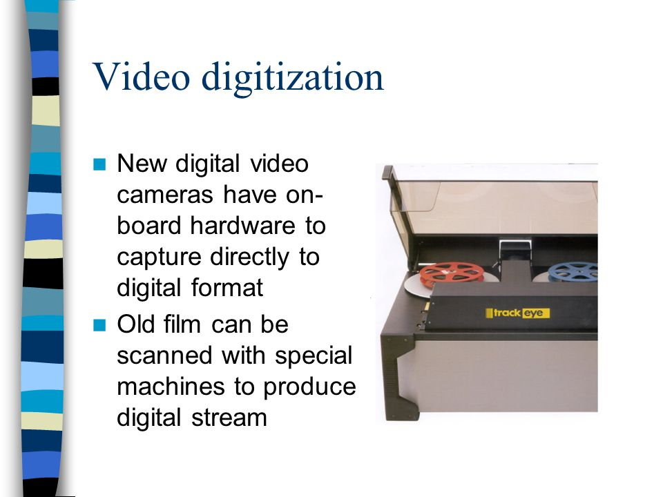 Video digitization New digital video cameras have on-board hardware to capture directly to digital format.