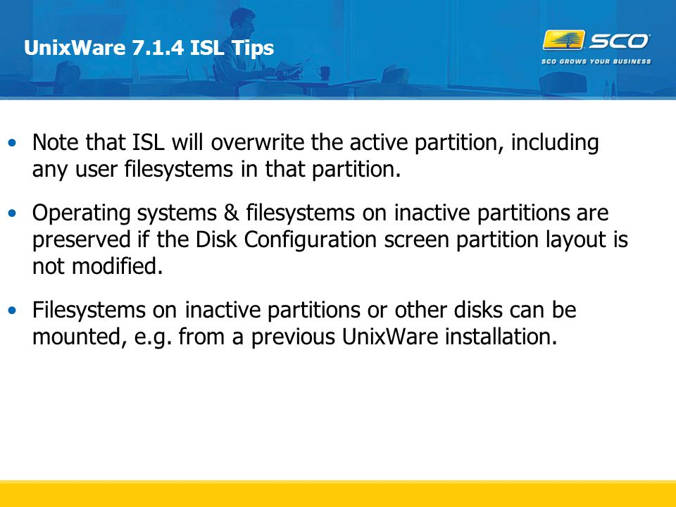 UnixWare 7.1.4 ISL Tips Note that ISL will overwrite the active partition, including any user filesystems in that partition.