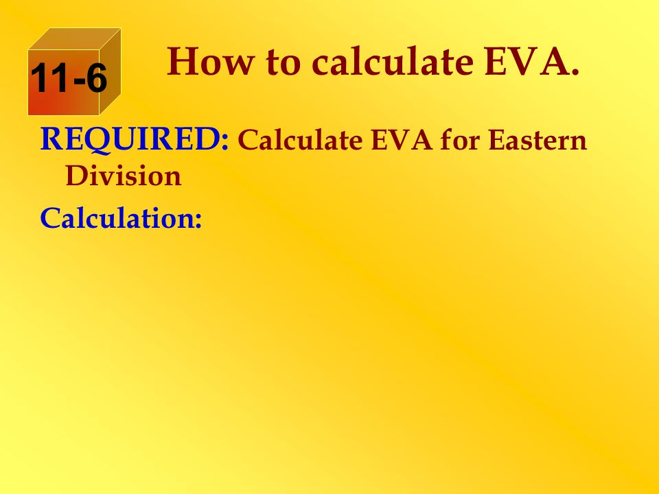 How to calculate EVA. 11-6 REQUIRED: Calculate EVA for Eastern Division Calculation:
