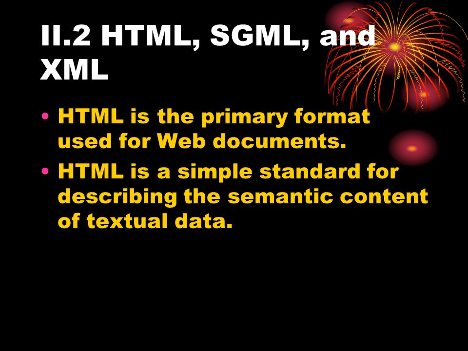 II.2 HTML, SGML, and XML HTML is the primary format used for Web documents.