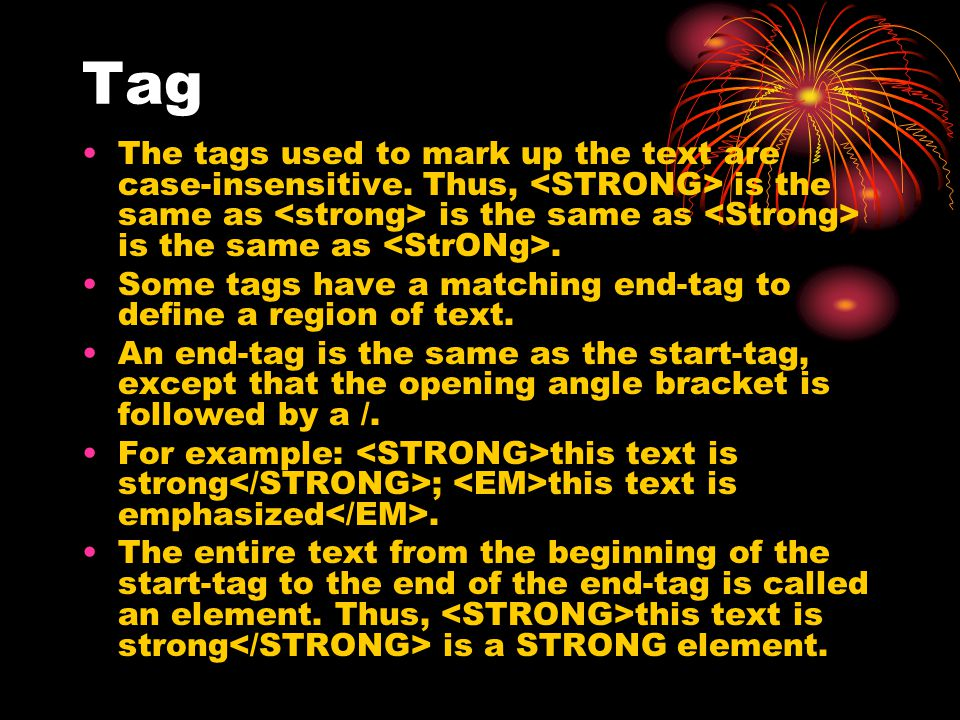 Tag The tags used to mark up the text are case-insensitive. Thus, <STRONG> is the same as <strong> is the same as <Strong> is the same as <StrONg>.