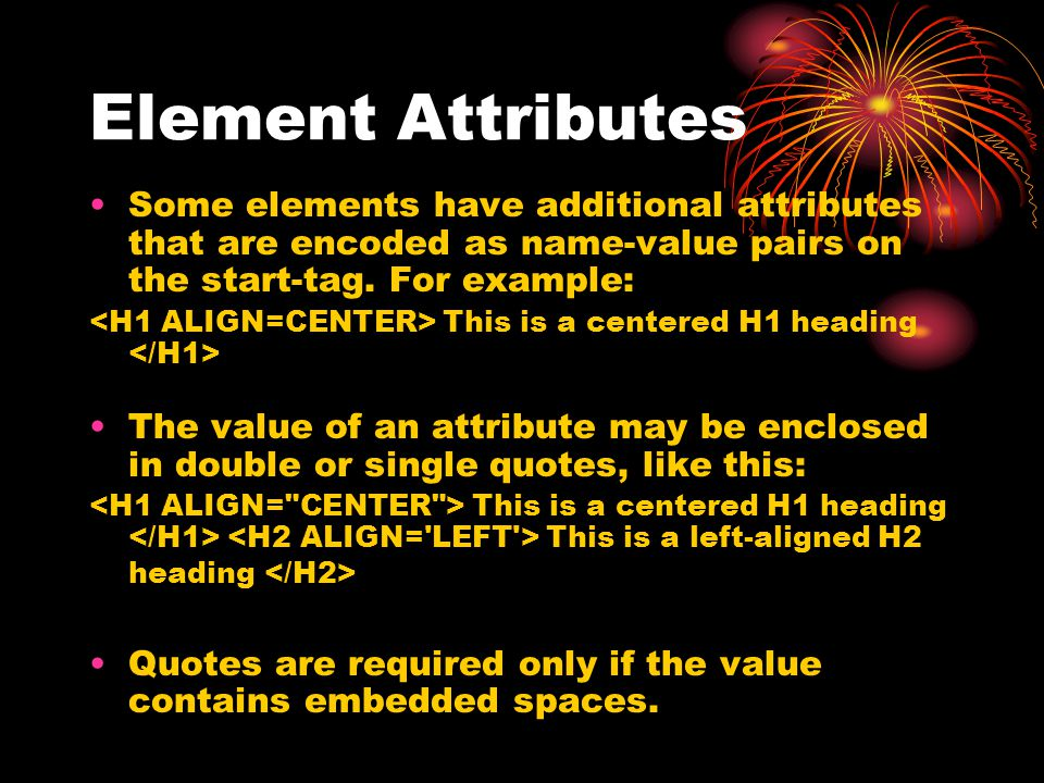 Element Attributes Some elements have additional attributes that are encoded as name-value pairs on the start-tag. For example:
