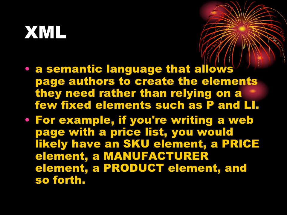 XML a semantic language that allows page authors to create the elements they need rather than relying on a few fixed elements such as P and LI.