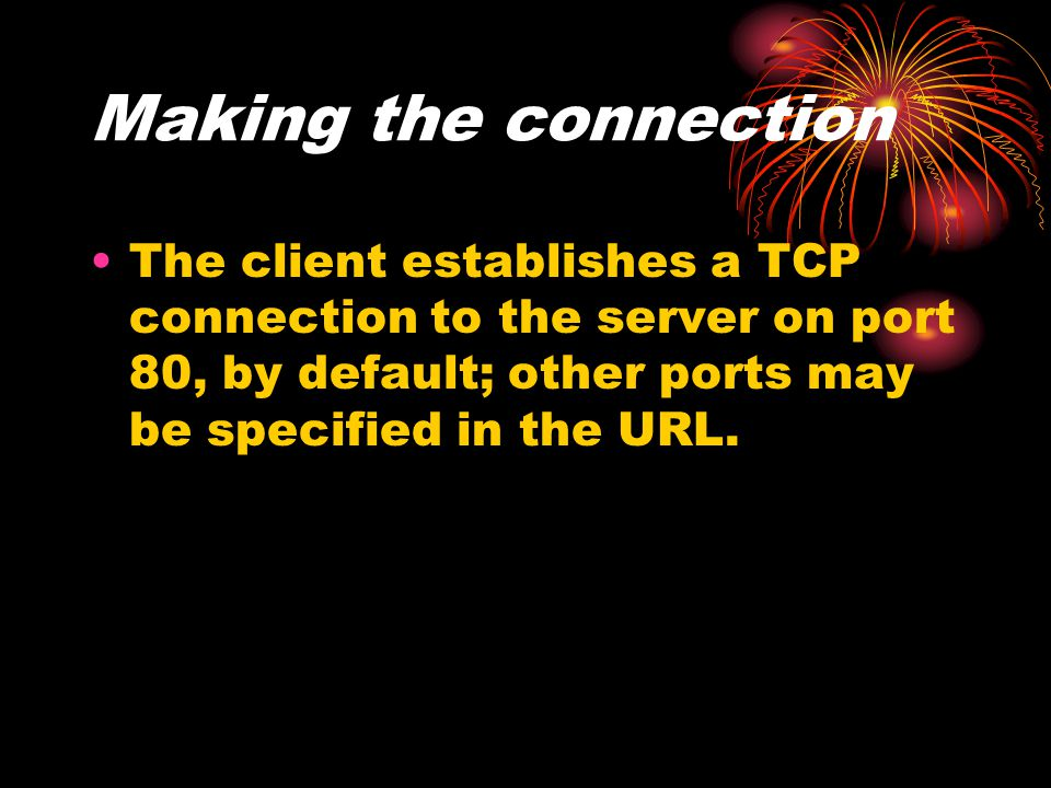 Making the connection The client establishes a TCP connection to the server on port 80, by default; other ports may be specified in the URL.