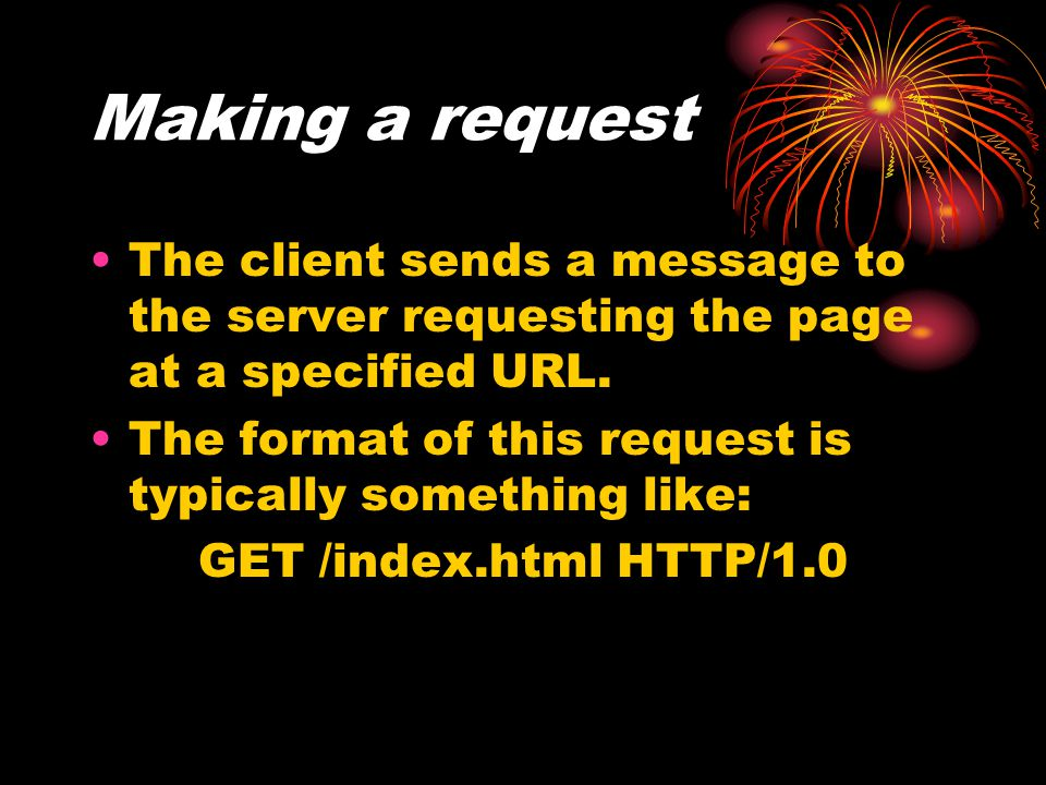Making a request The client sends a message to the server requesting the page at a specified URL.