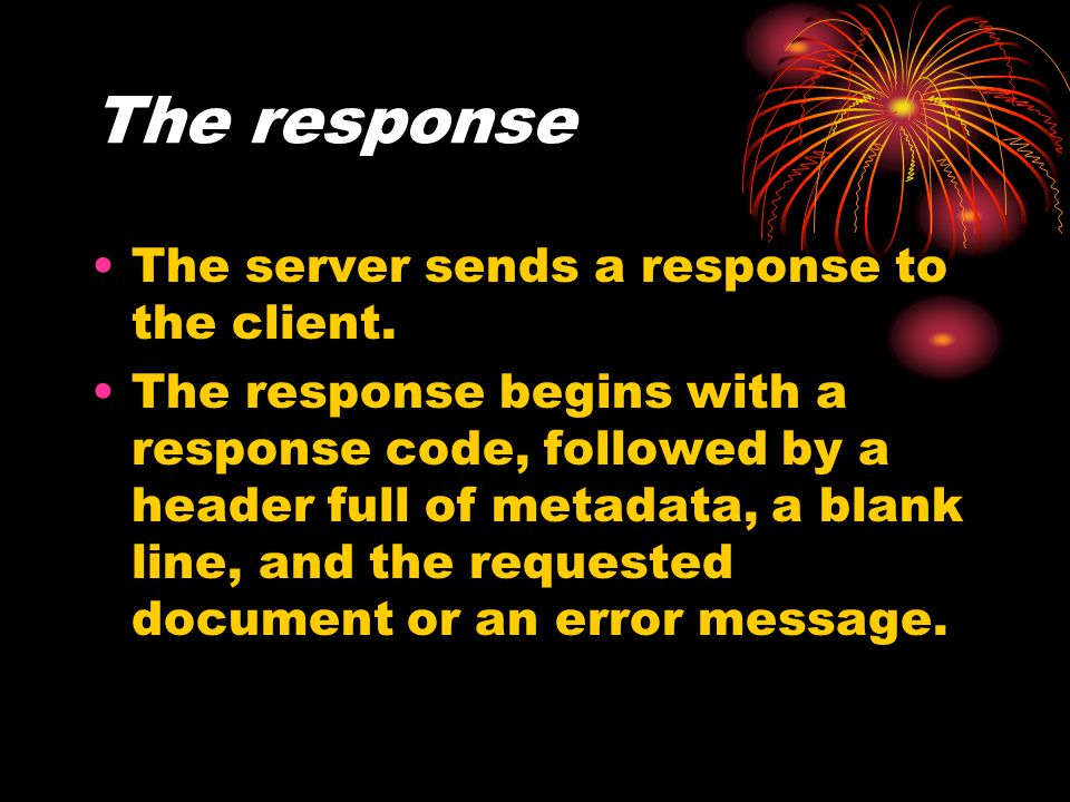 The response The server sends a response to the client.
