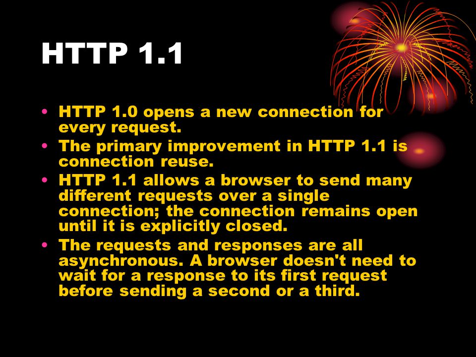 HTTP 1.1 HTTP 1.0 opens a new connection for every request.