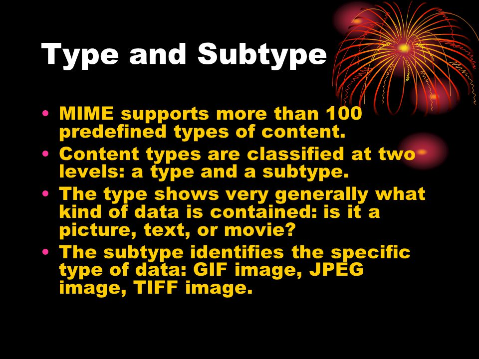 Type and Subtype MIME supports more than 100 predefined types of content. Content types are classified at two levels: a type and a subtype.