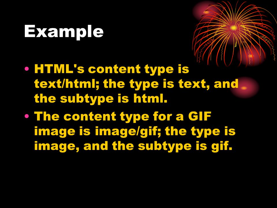 Example HTML s content type is text/html; the type is text, and the subtype is html.