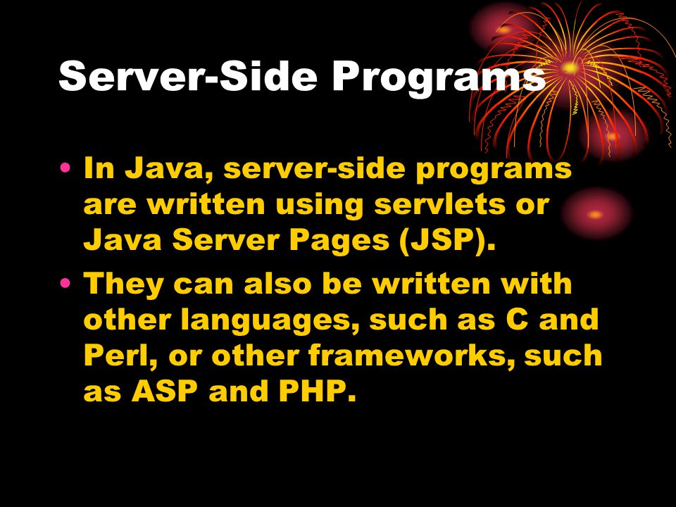 Server-Side Programs In Java, server-side programs are written using servlets or Java Server Pages (JSP).