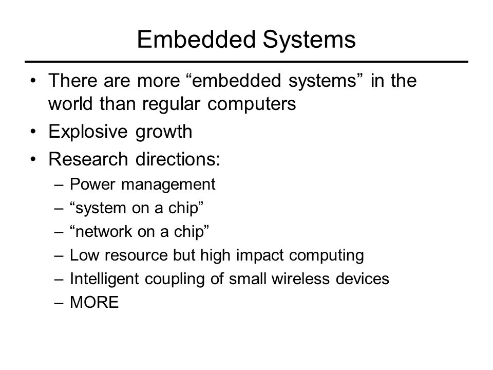 Embedded Systems There are more embedded systems in the world than regular computers. Explosive growth.