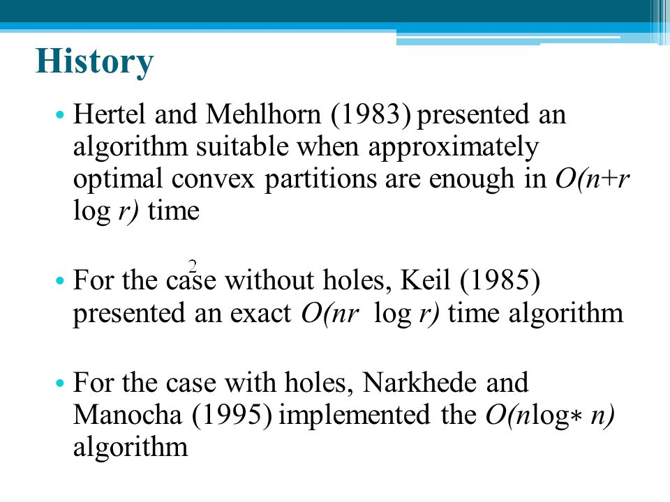 History Hertel and Mehlhorn (1983) presented an algorithm suitable when approximately optimal convex partitions are enough in O(n+r log r) time.