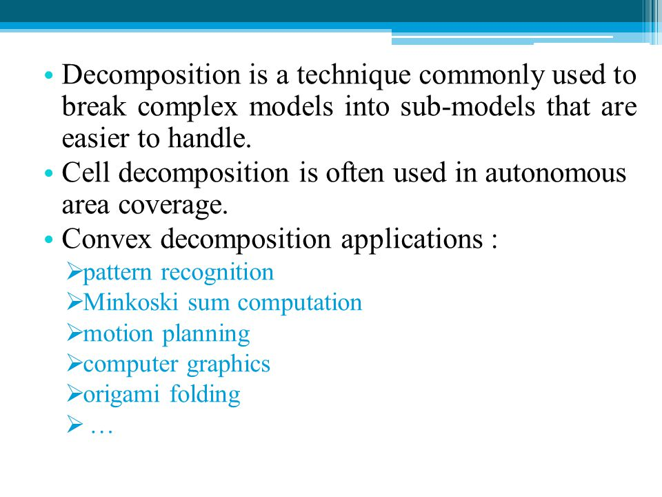 Cell decomposition is often used in autonomous area coverage.