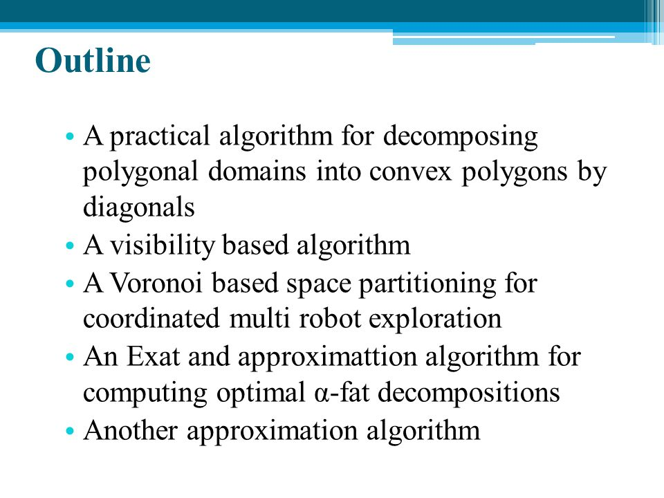 Outline A practical algorithm for decomposing polygonal domains into convex polygons by diagonals.