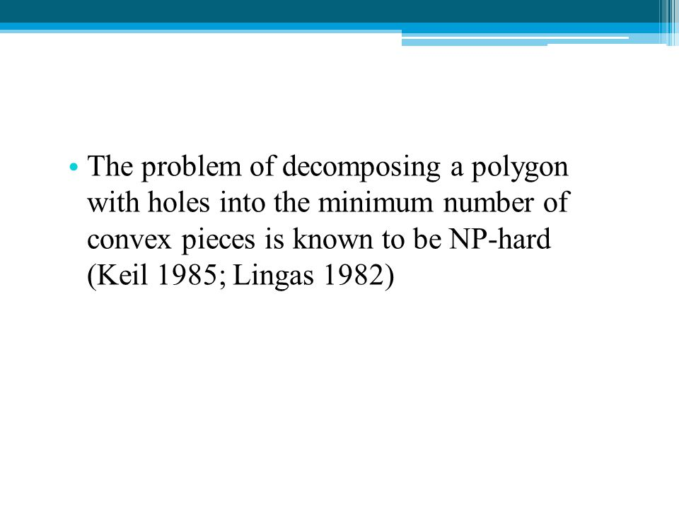 The problem of decomposing a polygon with holes into the minimum number of convex pieces is known to be NP-hard (Keil 1985; Lingas 1982)