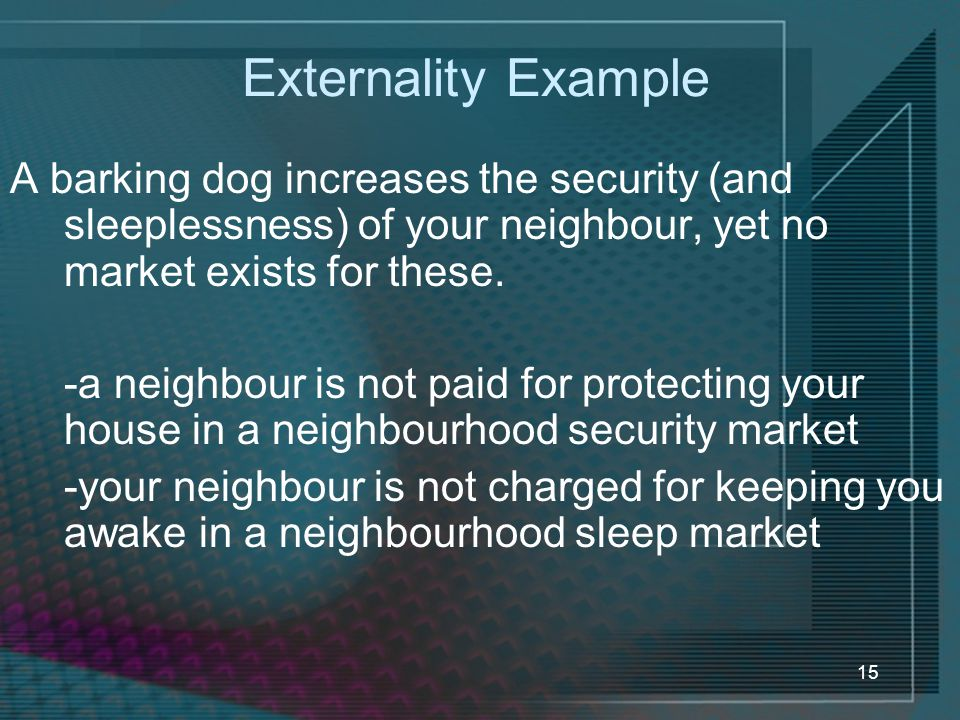 Externality Example A barking dog increases the security (and sleeplessness) of your neighbour, yet no market exists for these.